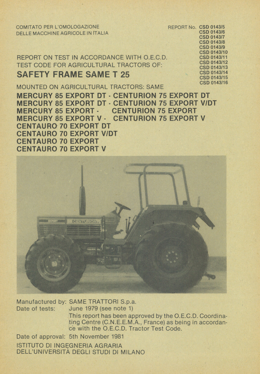 Report test of safety frame SAME T 25 mounted on agricultural tractor SAME Mercury 85 Export DT, SAME Mercury 85 Export, SAME Mercury 85 Export V, SAME Centauro 70 Export DT, SAME Centauro 70 Export V DT, SAME Centauro 70 Export, SAME Centauro 70 Export V, SAME Centurion 75 Export DT, SAME Centurion 75 Export V DT, SAME Centurion 75 Export and SAME Centurion 75 Export V